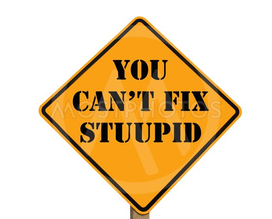 you cant fix stupid
